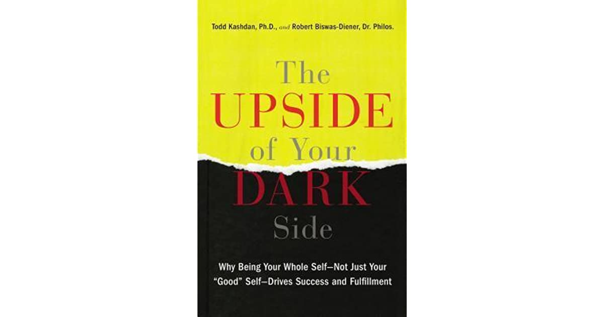 The Upside Of Your Dark Side Why Being Your Whole Self Not Just