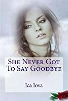 She Never Got To Say Goodbye