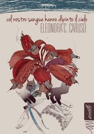 Col nostro sangue hanno dipinto il cielo by Eleonora C. Caruso