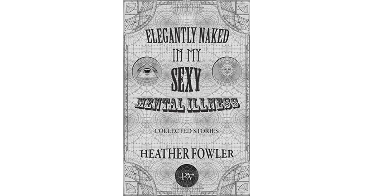 Elegantly Naked in My Sexy Mental Illness by Heather Fowler