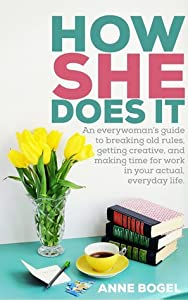How She Does It: An Everywoman's Guide to Breaking Old Rules, Getting Creative, and Making Time for Work in Your Actual, Everyday Life