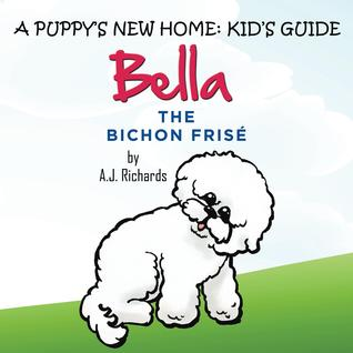 The Kid's Guide to Bella the Bichon Frise by A J  Richards