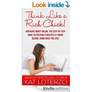 Think Like a Rich Chick! And Make Money Online!: The Step-By-Step Guide to  Creating a Multiple 6-Figure Income, Doing What You Love! by Kat Loterzo