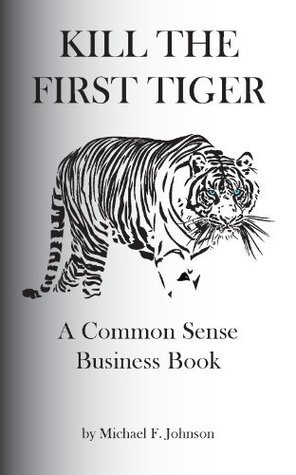Kill The First Tiger A Common Sense Business Book Michael Johnson