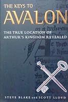 The Keys to Avalon: The True Location of Arthur's Kingdom Revealed