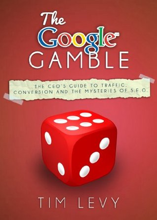 The Google Gamble: The CEO's Guide to Traffic, Conversion and the Mysteries of S.E.O.