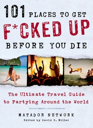 101-Places-to-Get-F-cked-Up-Before-You-Die-The-Ultimate-Travel-Guide-to-Partying-Around-the-World