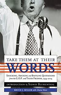 Take Them at their Words: Startling, Amusing and Baffling Quotations from the GOP and Their Friends, 1994-2004