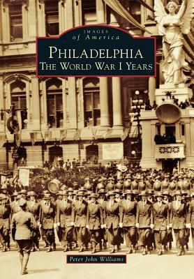 Philadelphia: The World War I Years (Images of America: Pennsylvania)