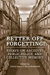 Better Off Forgetting?: Essays On Archives, Public Policy And Collective Memory