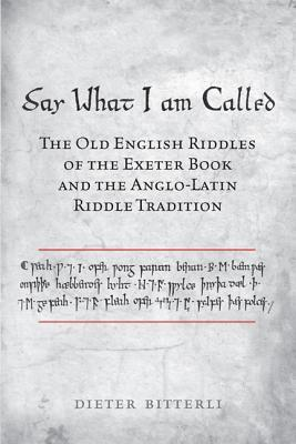 Say What I Am Called The Old English Riddles Of The Exeter Book The Anglo Latin Riddle Tradition By Dieter Bitterli