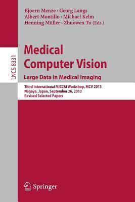Medical Computer Vision. Large Data in Medical Imaging: Third International Miccai Workshop, MCV 2013, Nagoya, Japan, September 26, 2013, Revised Selected Papers