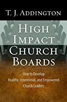 High-Impact Church Boards: How to Develop Healthy, Intentional, and Empowered Church Leaders