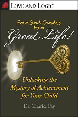 From Bad Grades to a Great Life!: Unlocking the Mystery of Achievement for Your Child