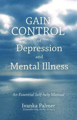Gain Control of Depression & Mental Illness: An Essential Self-Help Manual