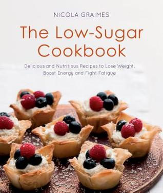 The Low-Sugar Cookbook: Delicious and Nutritious Recipes to Lose Weight, Boost Energy, and Fight Fatigue
