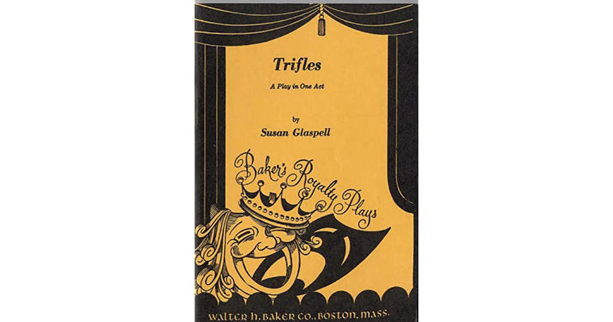 trifles play essays Like most every other play, trifles is all dialogue and doesn't have a narrator through whose eyes or voice we learn the story the characters get out there on stage, giving us all the drama they'v.