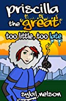 Priscilla the Great: Too Little Too Late (Book #3)