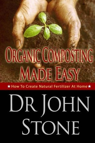 Organic Composting Made Easy: How To Create Natural Fertilizer At Home  by  John      Stone