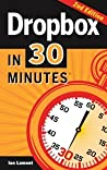 Dropbox In 30 Minutes, Second Edition: The Beginner's Guide To Dropbox Backup, Syncing, And Sharing