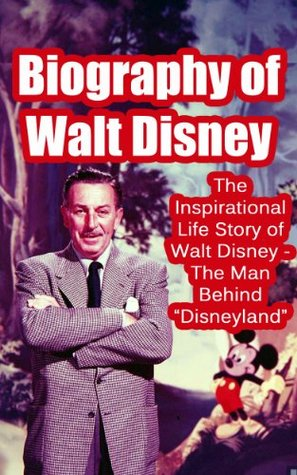 """Biography of Walt Disney: The Inspirational Life Story of Walt Disney - The Man Behind """"Disneyland"""" (Biographies of Famous People Series)"""