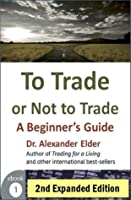 To Trade Or Not A Beginner S Guide 2nd Expanded Edition Trading