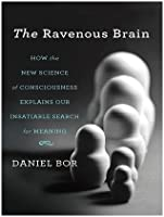 The Ravenous Brain: How the New Science of Consciousness Explains Our Insatiable Search for Meaning