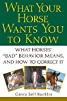 """What Your Horse Wants You to Know: What Horses' """"Bad"""" Behavior Means, and How to Correct It"""