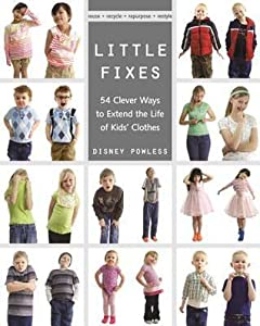 Little Fixes: 54 Clever Ways to Extend the Life of Kids' Clothes - Reuse, Recycle, Repurpose, Restyle