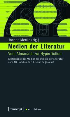 Medien Der Literatur: Vom Almanach Zur Hyperfiction. Stationen Einer Mediengeschichte Der Literatur Vom 18. Jahrhundert Bis Zur Gegenwart Jochen Mecke