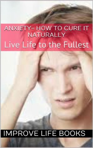 ANXIETY- How to Cure it Naturally: Live Life to the Fullest