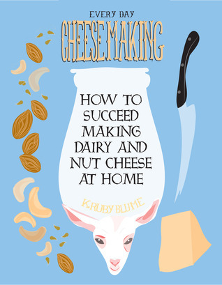 Everyday Cheesemaking How to Succeed Making Dairy and Nut Cheese at Home