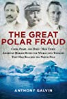 The Great Polar Fraud: Cook, Peary, and Byrd?How Three American Heroes Duped the World into Thinking They Had Reached the North Pole