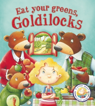 Fairytales Gone Wrong: Eat Your Veggies, Goldilocks: A Story About Healthy Eating