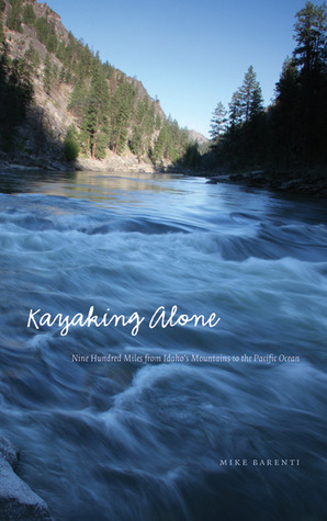 Kayaking Alone: Nine Hundred Miles from Idaho's Mountains to the Pacific Ocean