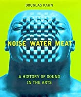 Noise, Water, Meat: A History of Voice, Sound, and Aurality in the Arts