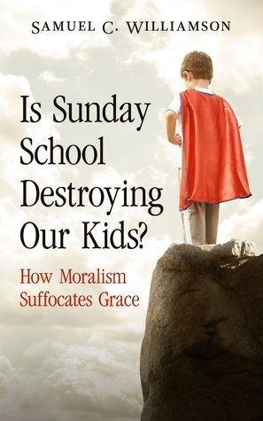 Is Sunday School Destroying Our Kids?: How Moralism