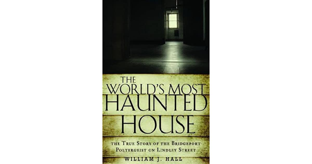 The worlds most haunted house the true story of the bridgeport the worlds most haunted house the true story of the bridgeport poltergeist on lindley street by william j hall fandeluxe Document