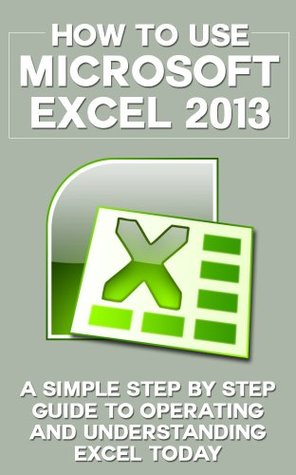 How to Use Microsoft Excel 2013: A Simple Step by Step Guide to Operating and Understanding Excel Today (Excel 2013 in Computer, Excel 2010, Excel 2007, ... Excel Formulas, MS Office Application)