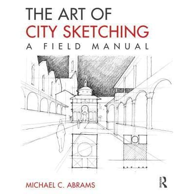 The Art Of City Sketching A Field Manual By Michael Abrams