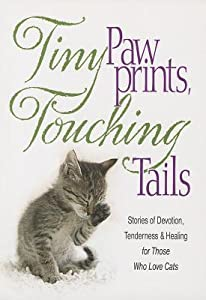 Tiny Paw Prints Touching Tails: Stories of Devotion, Tenderness & Healing for Those Who Love Cats