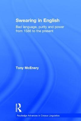 Swearing in English: Bad Language, Purity and Power from 1586 to the Present (Routledge Advances in Corpus Linguistics)