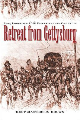 Retreat from Gettysburg: Lee, Logistics, and the Pennsylvania Campaign