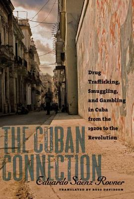 The Cuban Connection: Drug Trafficking, Smuggling, and Gambling in Cuba from the 1920s to the Revolution