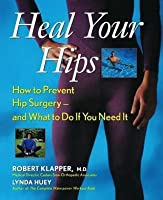 Heal Your Hips: How to Prevent Hip Surgery -- And What to Do If You Need It