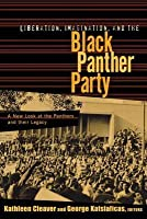 Liberation, Imagination and the Black Panther Party: A New Look at the Black Panthers and Their Legacy