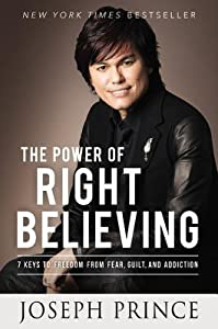 The Power of Right Believing: 7 Keys to Freedom from Fear,  Guilt, and Addiction