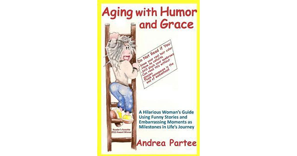 Aging With Humor And Grace A Hilarious Womans Guide Using Funny