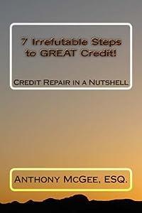 7 Irrefutable Steps to Great Credit: Credit Repair in a Nutshell