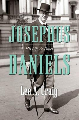 Josephus Daniels: His Life & Times